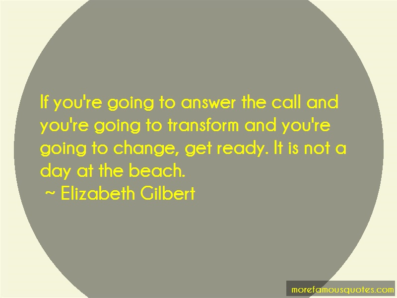 Elizabeth Gilbert Quotes: If youre going to answer the call and