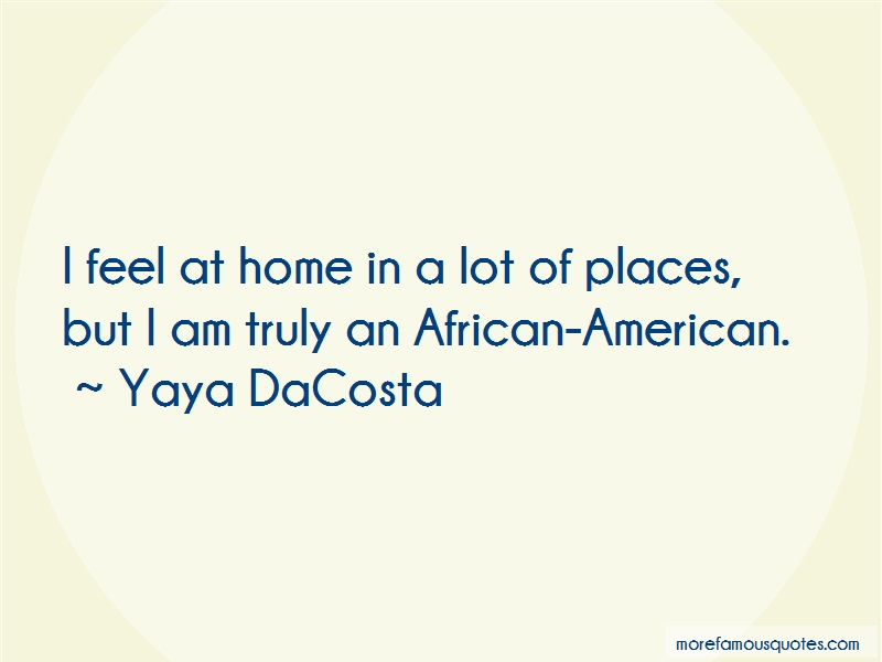 Yaya DaCosta Quotes: I Feel At Home In A Lot Of Places But I