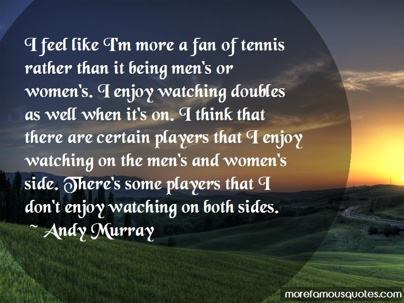 Andy Murray Quotes: I feel like im more a fan of tennis