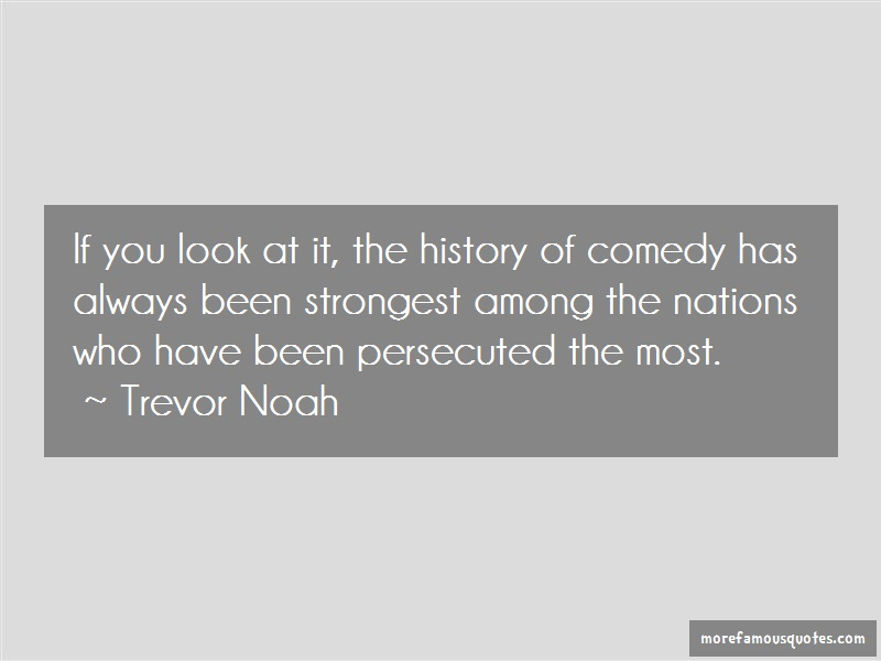 Trevor Noah Quotes: If you look at it the history of comedy