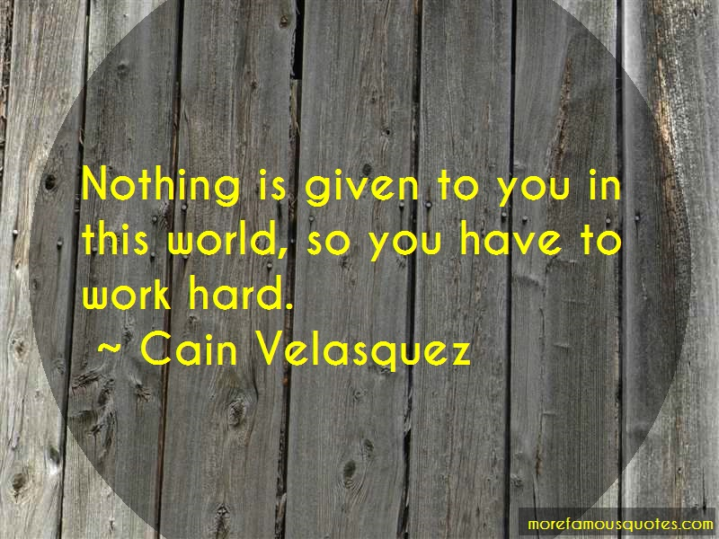 Cain Velasquez Quotes: Nothing is given to you in this world so