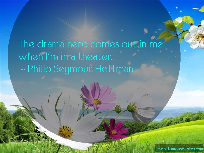 Philip Seymour Hoffman Quotes: The Drama Nerd Comes Out In Me When Im