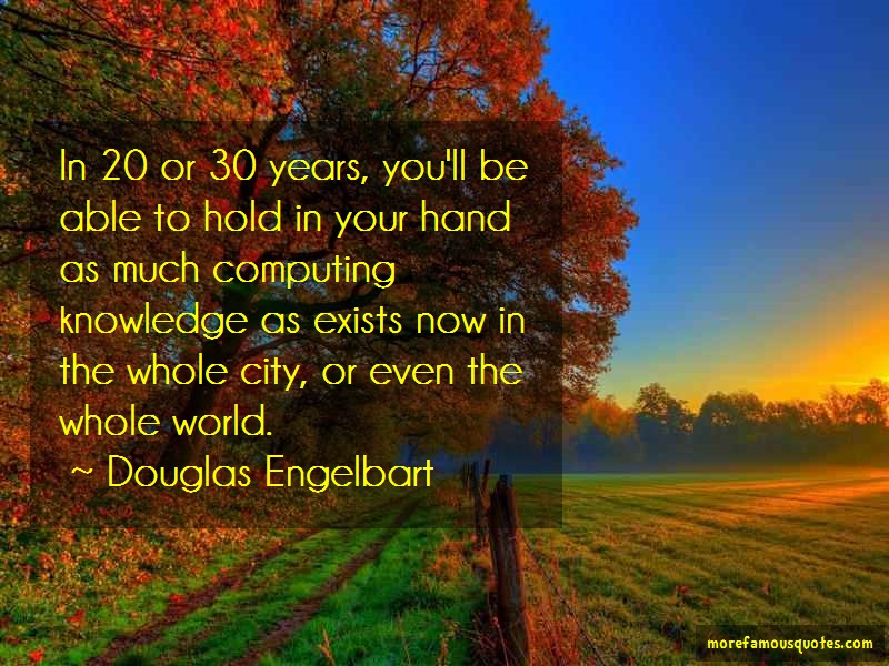 Douglas Engelbart Quotes: In 20 or 30 years youll be able to hold