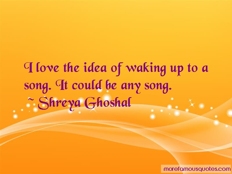 Shreya Ghoshal Quotes: I love the idea of waking up to a song