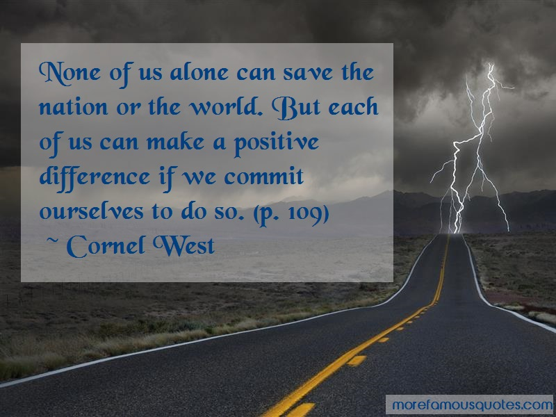 Cornel West Quotes: None Of Us Alone Can Save The Nation Or