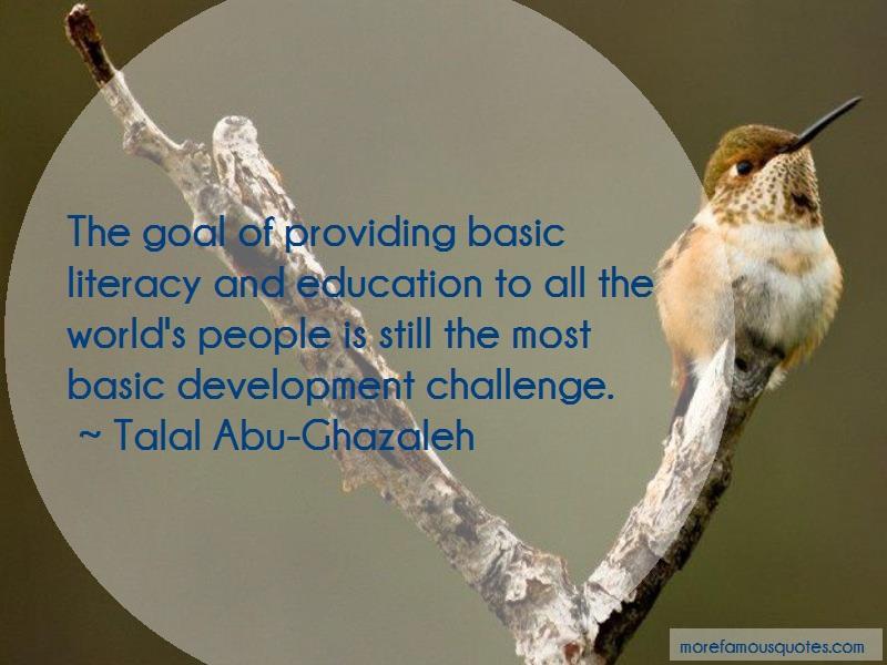 Talal Abu-Ghazaleh Quotes: The goal of providing basic literacy and