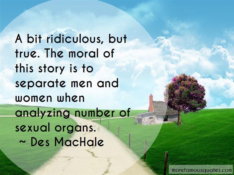 Des MacHale Quotes: A bit ridiculous but true the moral of