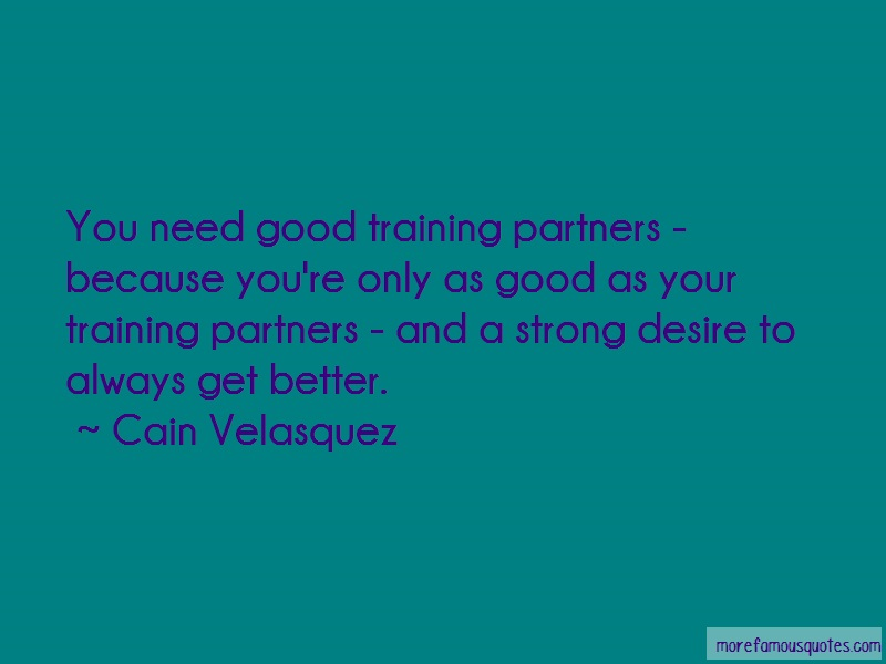 Cain Velasquez Quotes: You need good training partners because