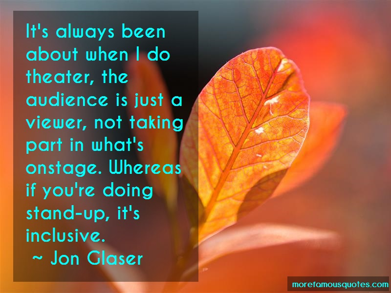 Jon Glaser Quotes: Its Always Been About When I Do Theater