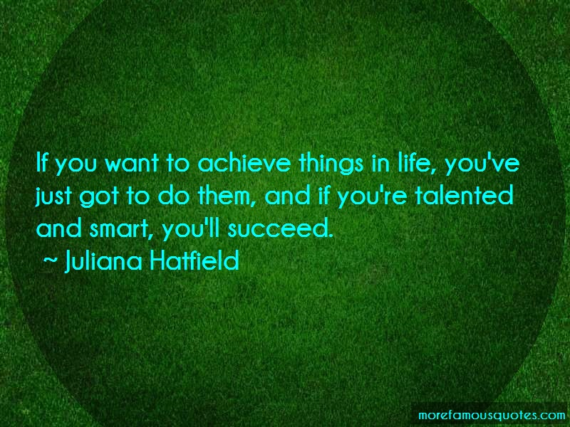 Juliana Hatfield Quotes: If you want to achieve things in life