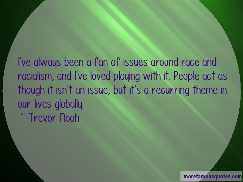 Trevor Noah Quotes: Ive always been a fan of issues around