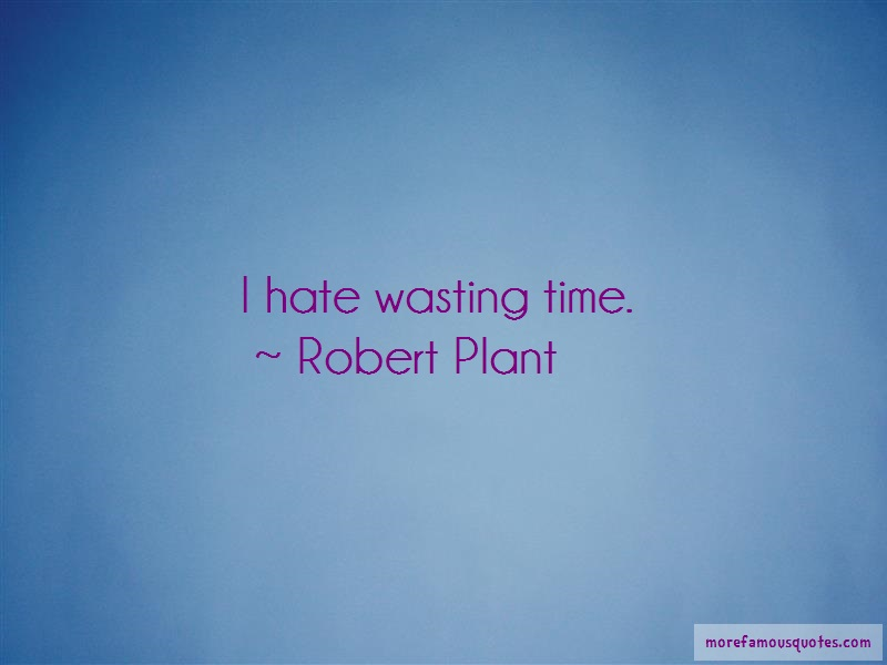 Robert Plant Quotes: I Hate Wasting Time