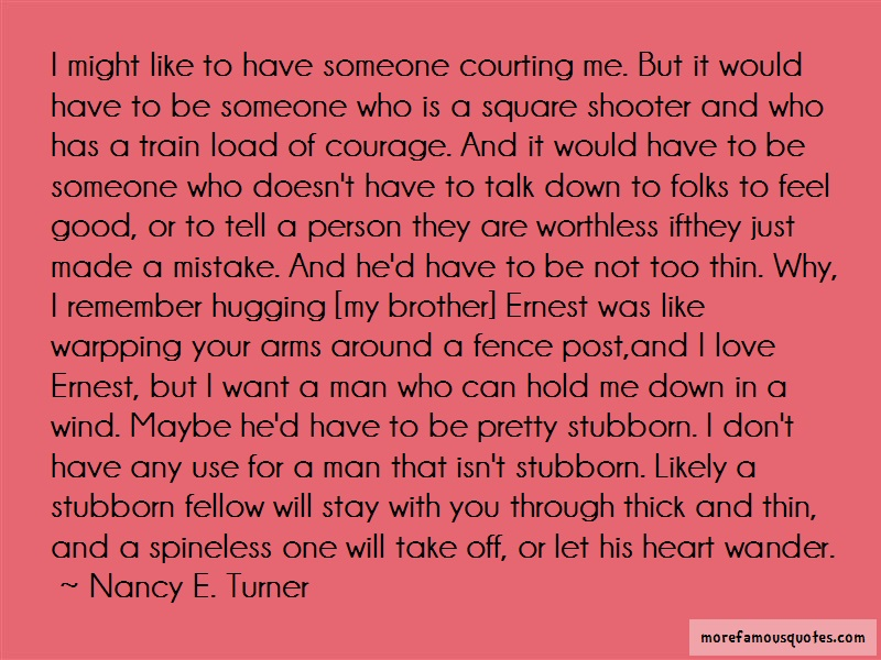 Nancy E. Turner Quotes: I Might Like To Have Someone Courting Me
