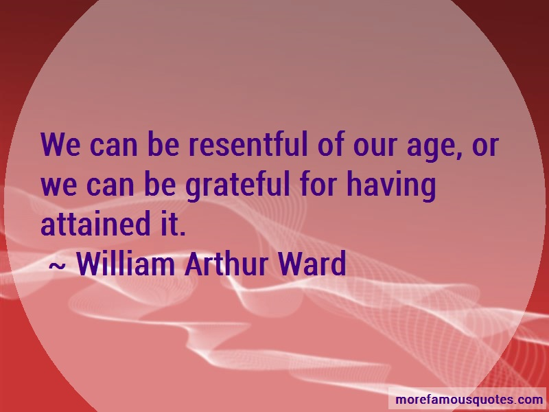 William Arthur Ward Quotes: We Can Be Resentful Of Our Age Or We Can