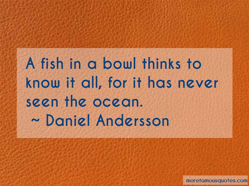 Daniel Andersson Quotes: A Fish In A Bowl Thinks To Know It All