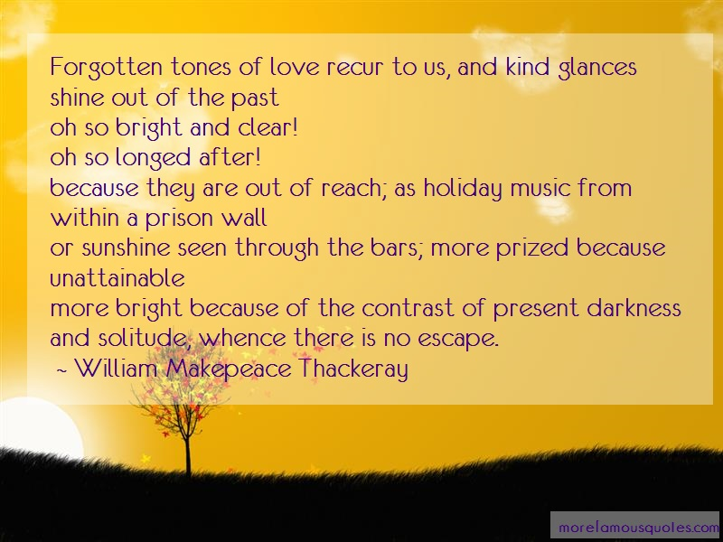 William Makepeace Thackeray Quotes: Forgotten Tones Of Love Recur To Us And