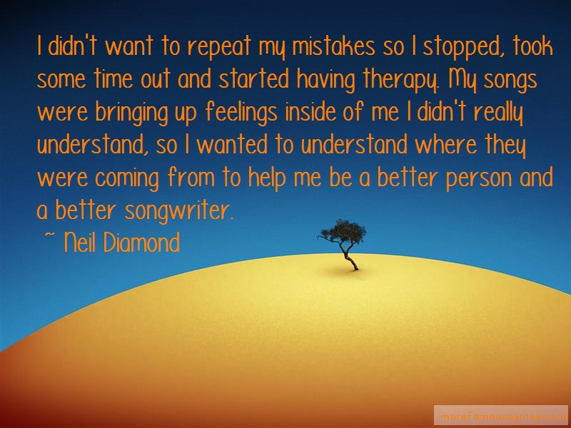 Neil Diamond Quotes: I didnt want to repeat my mistakes so i