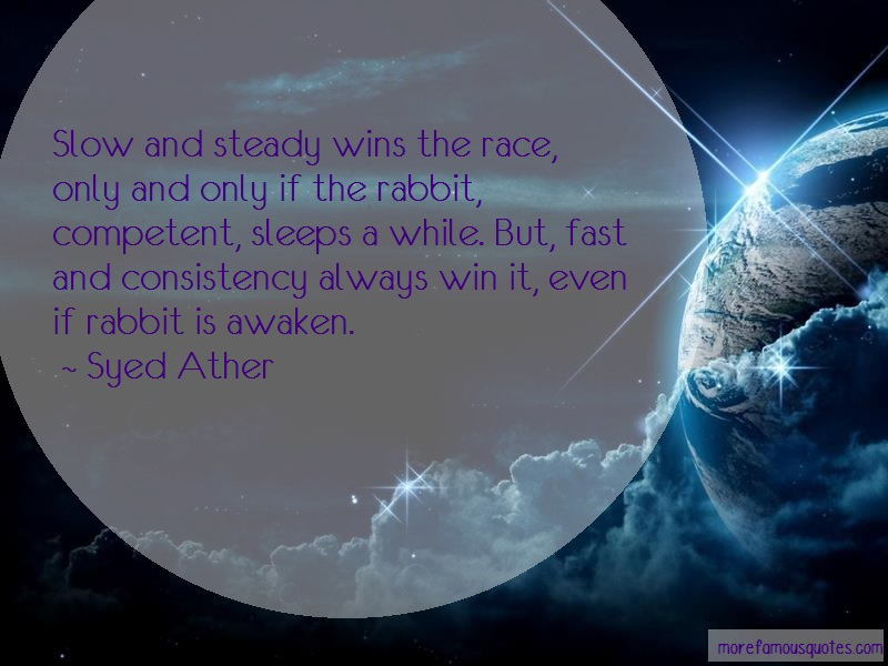 Syed Ather Quotes: Slow and steady wins the race only and