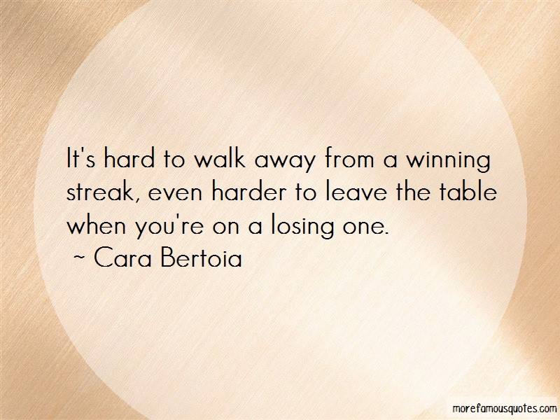 Cara Bertoia Quotes: Its Hard To Walk Away From A Winning