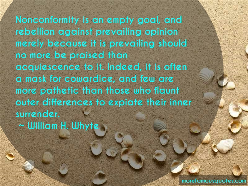William H. Whyte Quotes: Nonconformity Is An Empty Goal And