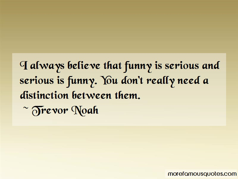 Trevor Noah Quotes: I always believe that funny is serious