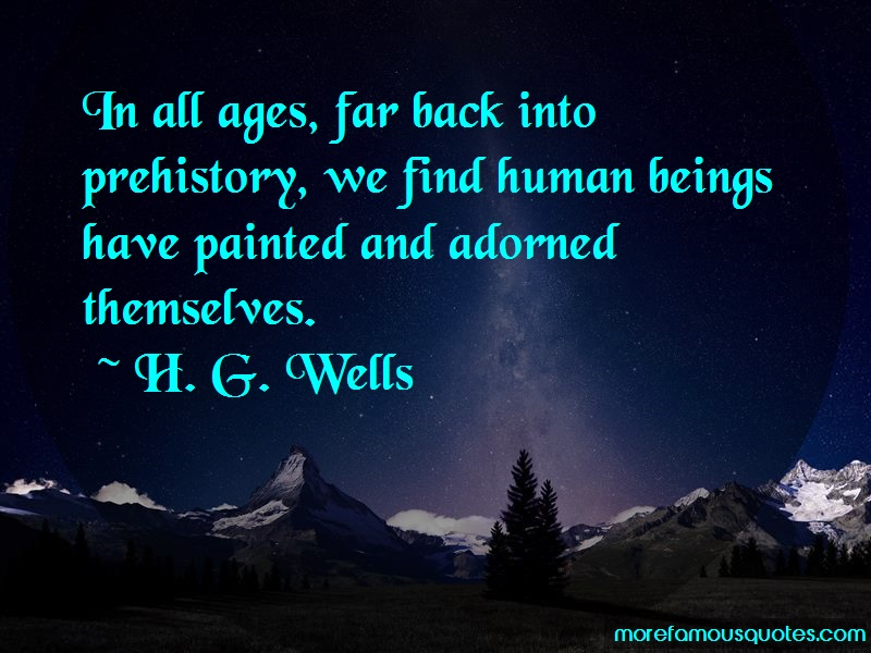 H.G. Wells Quotes: In all ages far back into prehistory we