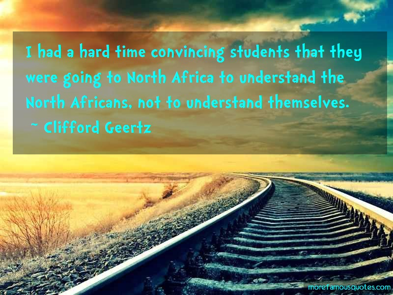 Clifford Geertz Quotes: I had a hard time convincing students