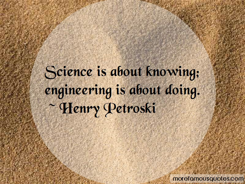 Henry Petroski Quotes: Science Is About Knowing Engineering Is