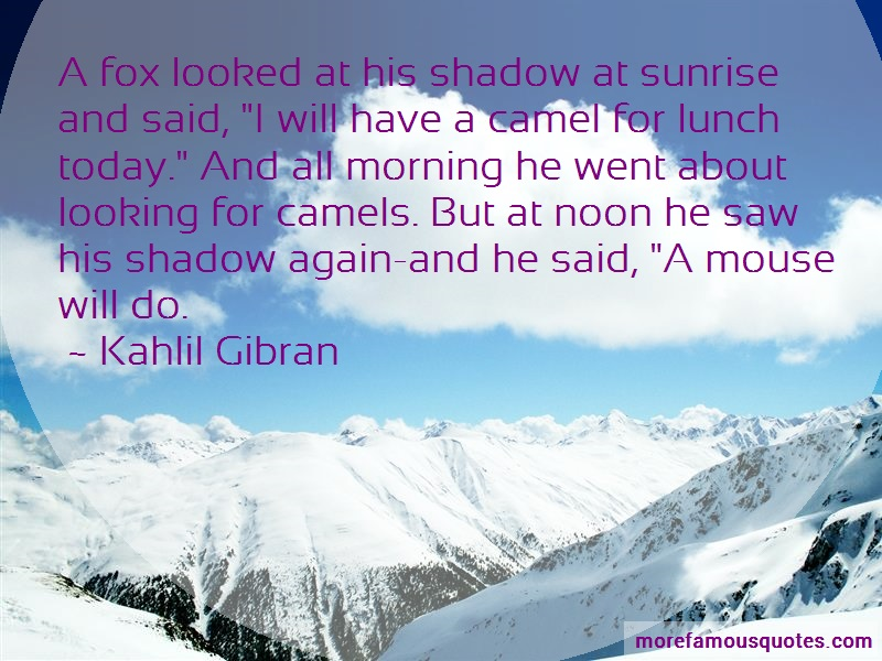 Kahlil Gibran Quotes: A fox looked at his shadow at sunrise
