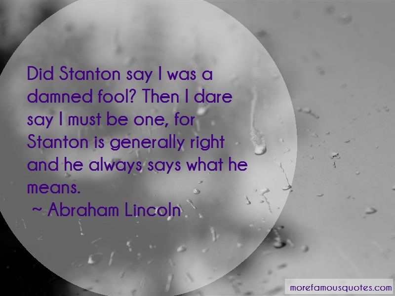 Abraham Lincoln Quotes: Did stanton say i was a damned fool then
