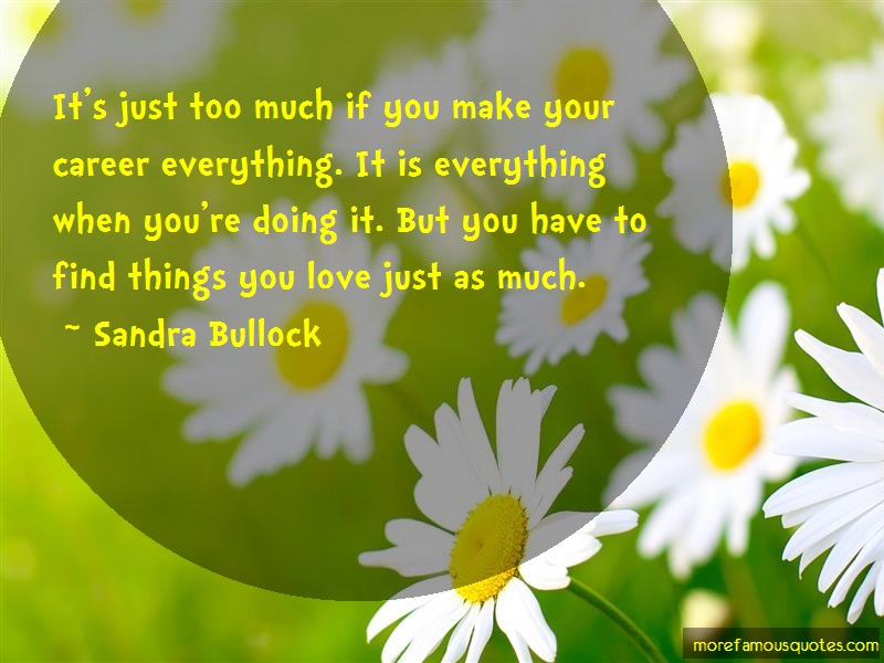 Sandra Bullock Quotes: Its just too much if you make your