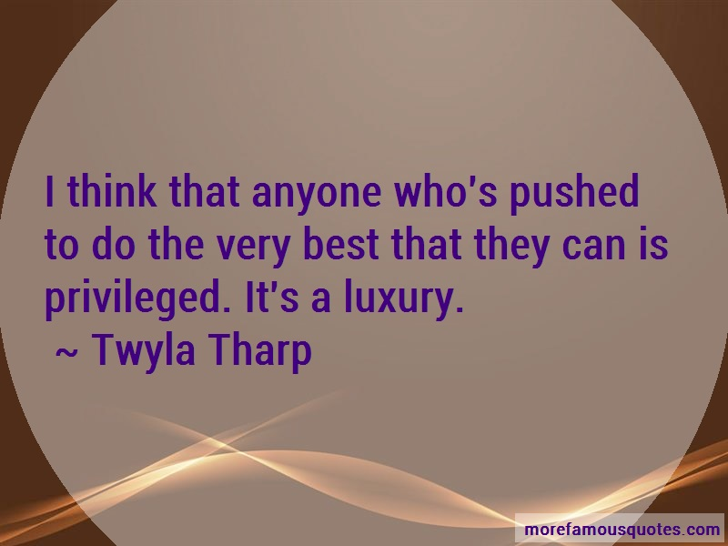 Twyla Tharp Quotes: I think that anyone whos pushed to do