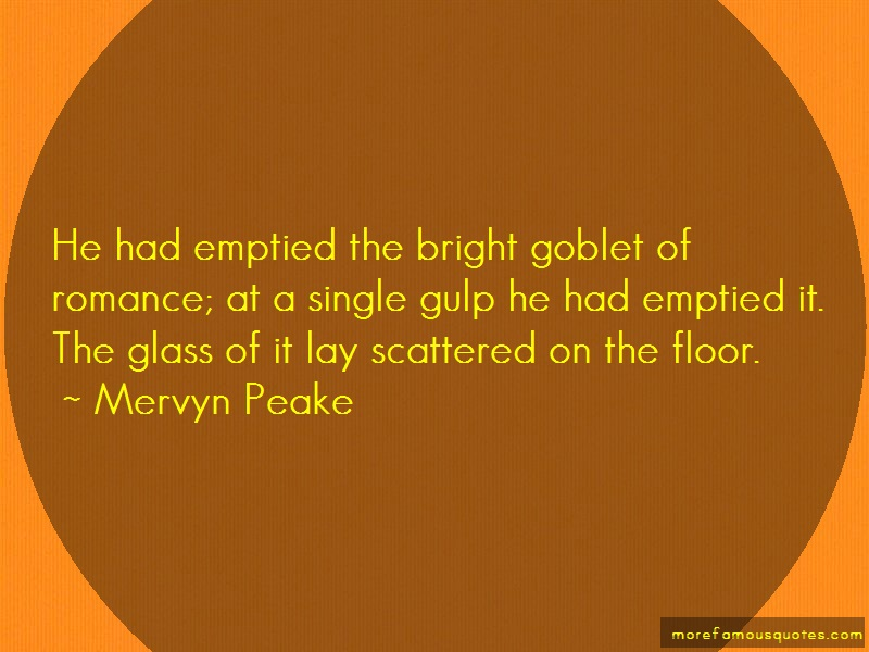 Mervyn Peake Quotes: He had emptied the bright goblet of