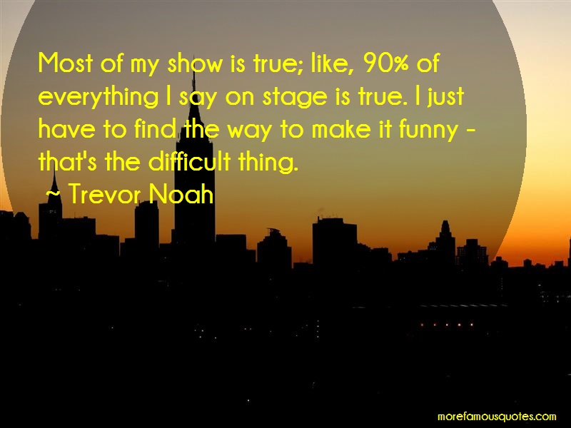 Trevor Noah Quotes: Most of my show is true like 90 of