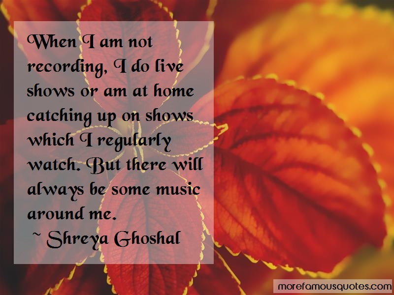 Shreya Ghoshal Quotes: When i am not recording i do live shows