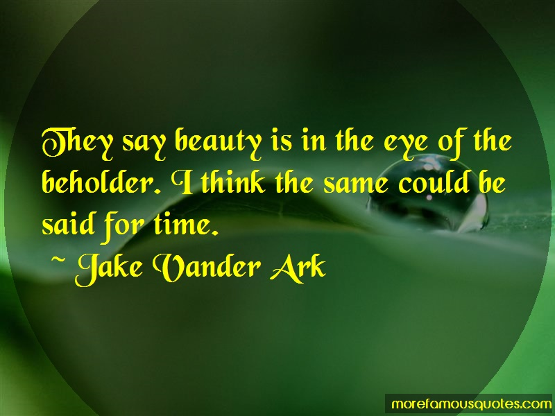 Jake Vander Ark Quotes: They say beauty is in the eye of the