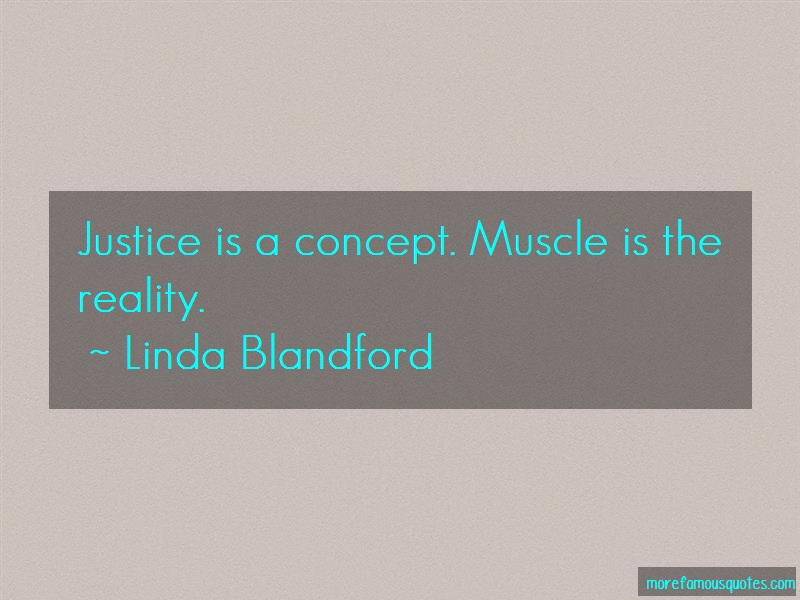 Linda Blandford Quotes: Justice Is A Concept Muscle Is The