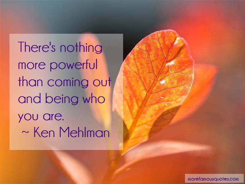 Ken Mehlman Quotes: Theres nothing more powerful than coming