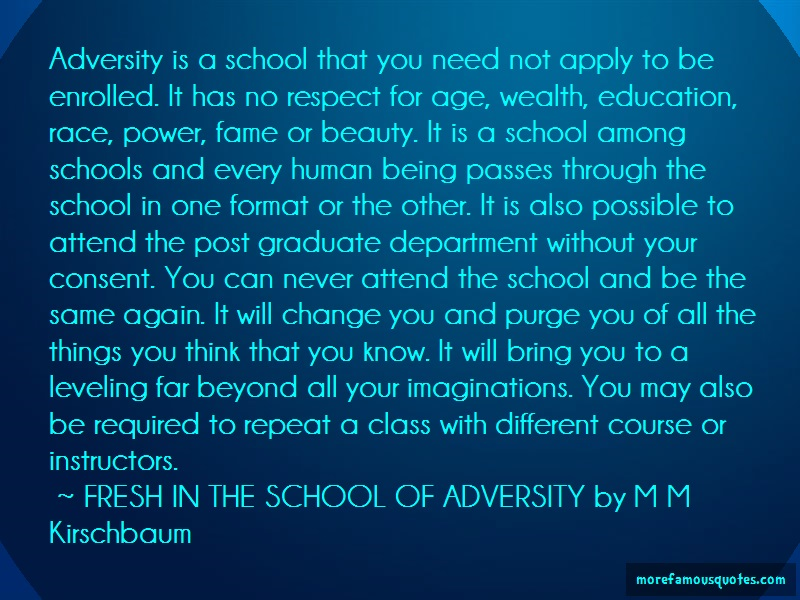 FRESH IN THE SCHOOL OF ADVERSITY By M M Kirschbaum Quotes: Adversity is a school that you need not
