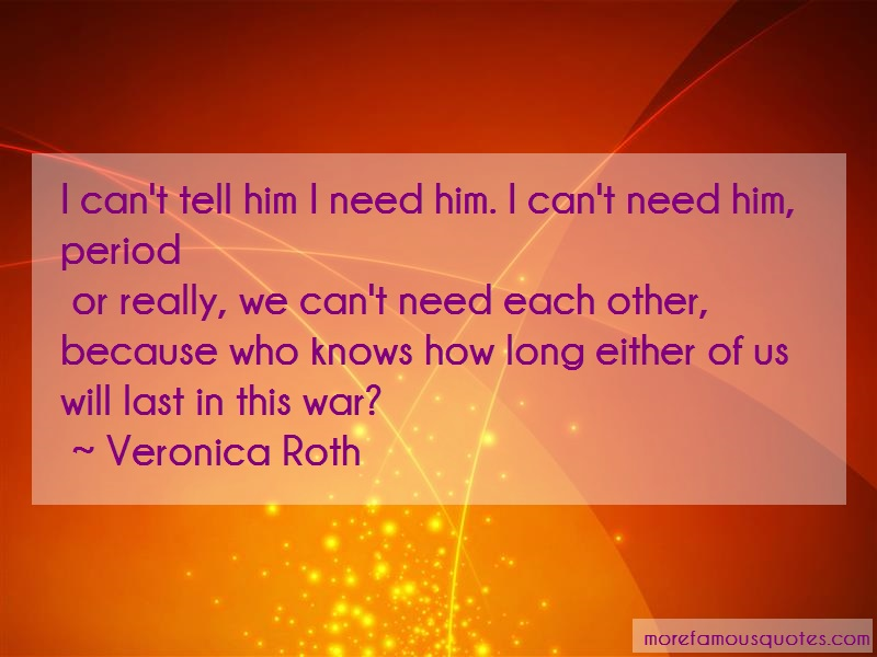 Veronica Roth Quotes: I Cant Tell Him I Need Him I Cant Need