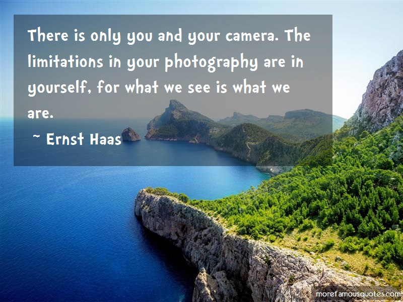 Ernst Haas Quotes: There Is Only You And Your Camera The