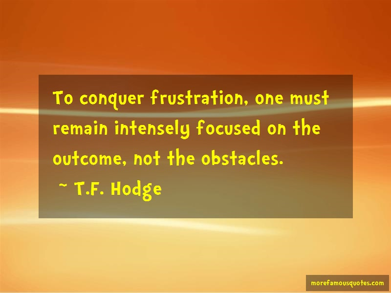 T.F. Hodge Quotes: To Conquer Frustration One Must Remain