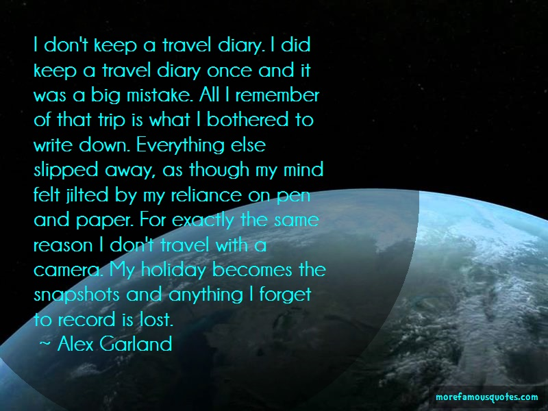 Alex Garland Quotes: I Dont Keep A Travel Diary I Did Keep A