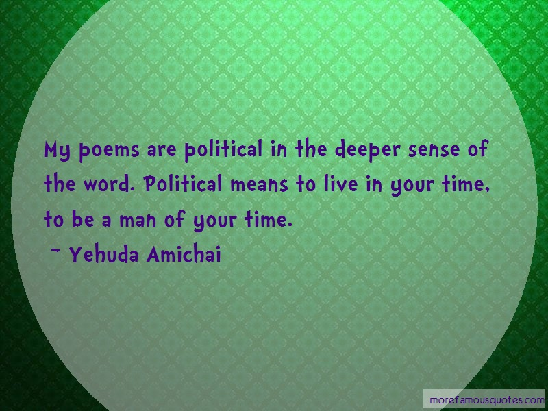 Yehuda Amichai Quotes: My poems are political in the deeper