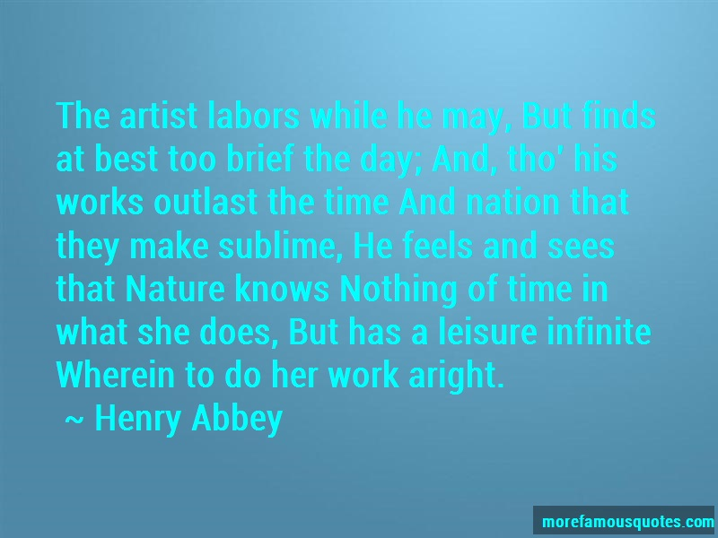 Henry Abbey Quotes: The artist labors while he may but finds