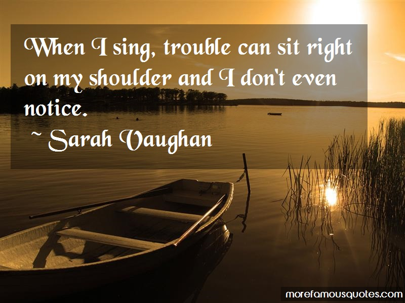 Sarah Vaughan Quotes: When I Sing Trouble Can Sit Right On My