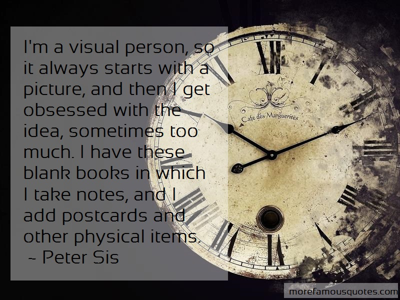 Peter Sis Quotes: Im A Visual Person So It Always Starts