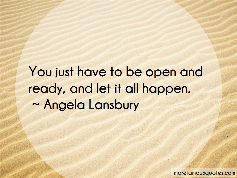 Angela Lansbury Quotes: You just have to be open and ready and