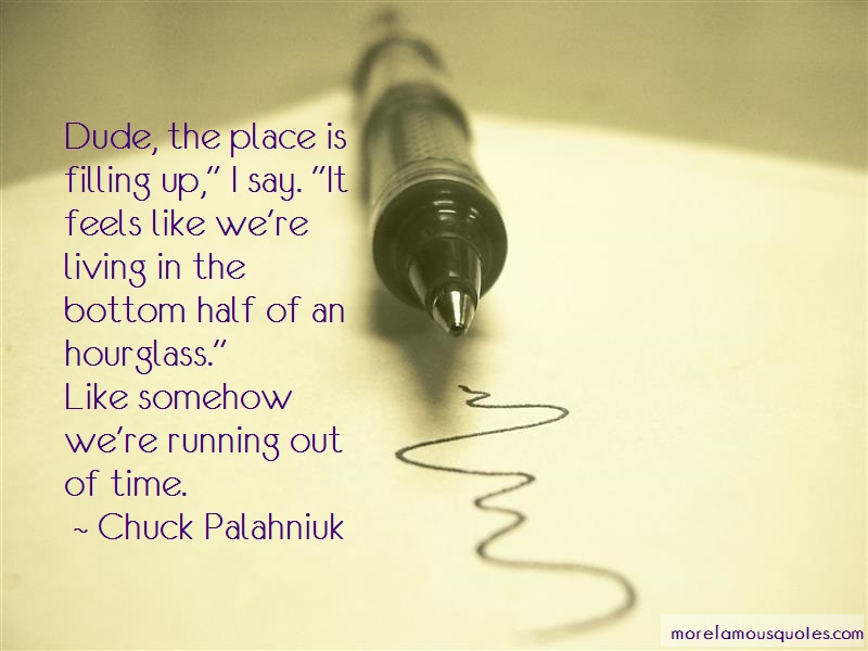 Chuck Palahniuk Quotes: Dude the place is filling up i say it