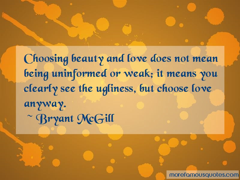 Bryant McGill Quotes: Choosing beauty and love does not mean